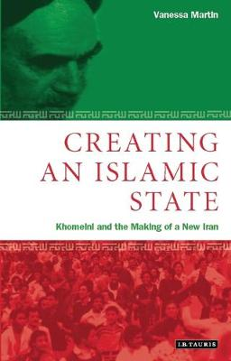 Creating an Islamic State: Khomeini and the Making of a New Iran - Library of Modern Middle East Studies v. 24 (Hardback)