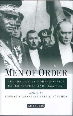 Men of Order: Authoritarian Modernisation in Turkey and Iran, 1918-1942 - Library of Modern Middle East Studies v.21 (Hardback)