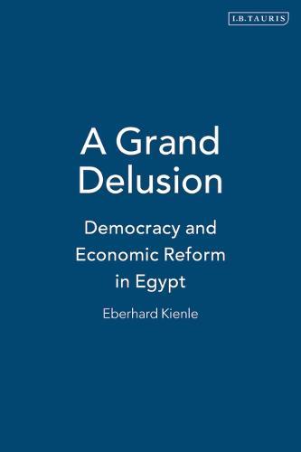 A Grand Delusion: Democracy and Economic Reform in Egypt (Hardback)