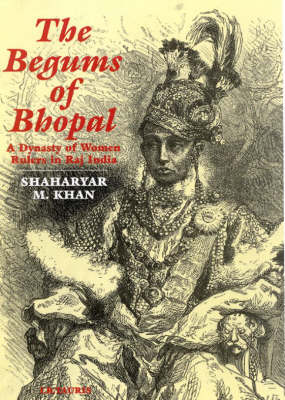 The Begums of Bhopal: A History of the Princely State of Bhopal (Hardback)