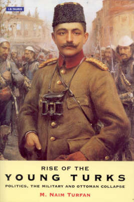 The Rise of the Young Turks: Politics, the Military and Ottoman Collapse (Hardback)