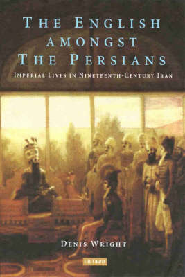 The English Amongst the Persians: Imperial Lives in Nineteenth-Century Iran (Hardback)