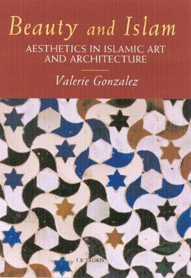 Beauty and Islam: Aesthetics in Islamic Art and Architecture (Hardback)