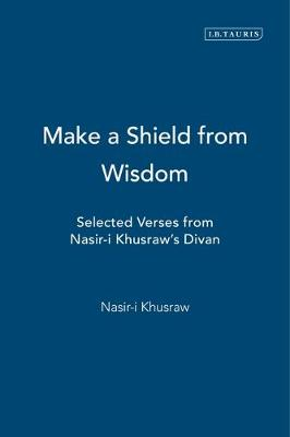 """Make a Shield from Wisdom: Selected Verses from Nasir-i Khusraw's """"Divan"""" (Paperback)"""