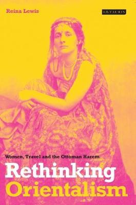 Rethinking Orientalism: Women, Travel and the Ottoman Harem (Hardback)