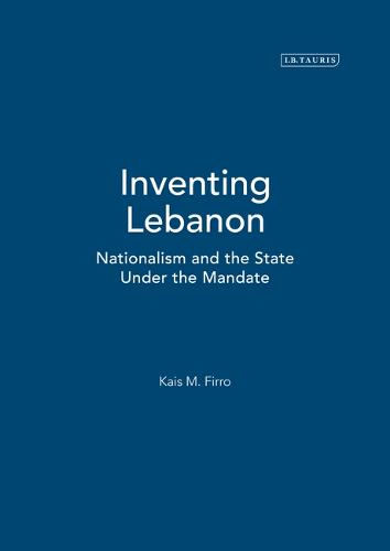 Inventing Lebanon: Nationalism and the State Under the Mandate - Library of Middle East History v. 6 (Hardback)
