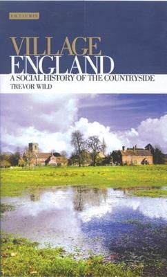 Village England: A Social History of the Countryside - International Library of Historical Studies v. 30 (Hardback)