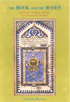 The Book and the Roses: Sufi Women, Visibility and Zikir in Contemporary Istanbul - In Association with the Swedish Research Institute in Istanbul S. (Paperback)