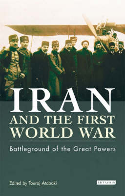 Iran and the First World War: Battleground of the Great Powers - Library of Modern Middle East Studies v. 43 (Hardback)