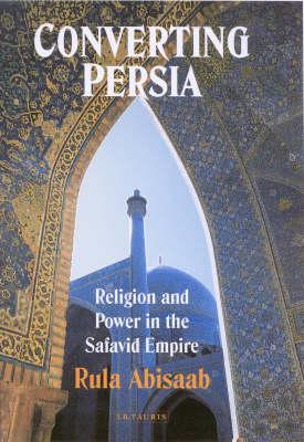Converting Persia: Religion and Power in the Safavid Empire (Hardback)