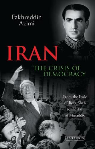 Iran - The Crisis of Democracy: From the Exile of Reza Shah to the Fall of Musaddiq (Paperback)