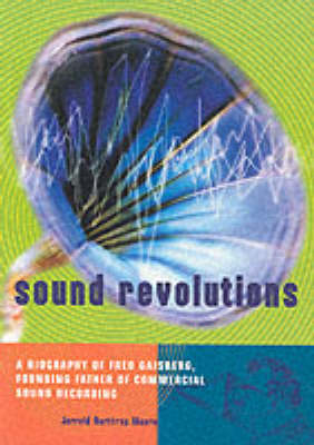 Sound Revolutions: A Biography of Fred Gaisberg, Founding Father of Commercial Sound Recording (Paperback)