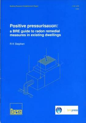 Positive Pressurisation: BRE Guide to Radon Remedial Measures in Existing Dwellings - Building Research Establishment Report v. 281 (Paperback)