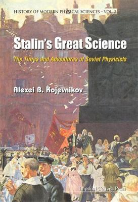 Stalin's Great Science: The Times And Adventures Of Soviet Physicists - History Of Modern Physical Sciences 2 (Hardback)
