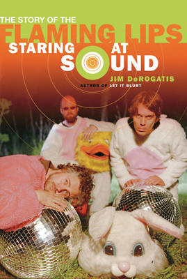 Staring at Sound: The Story of the Flaming Lips (Paperback)