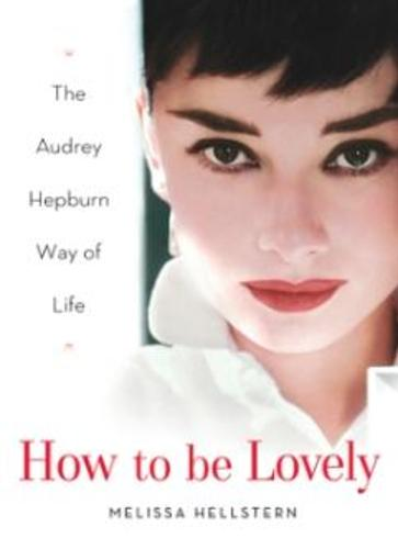 How to Be Lovely: The Audrey Hepburn Way of Life (Hardback)