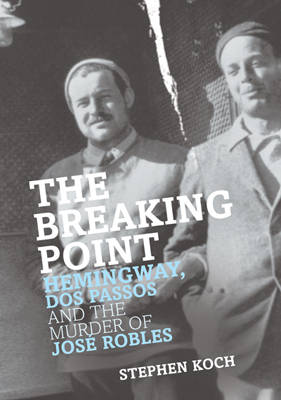 The Breaking Point: Hemmingway, Dos, Passos and the Murder of Jose Robles (Hardback)