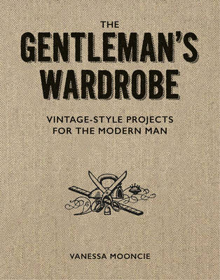 Gentleman's Wardrobe: A Collection of Vintage Style Projects to Make for the Modern Man (Paperback)