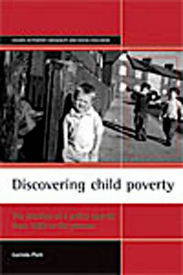 Discovering child poverty: The creation of a policy agenda from 1800 to the present - Studies in Poverty, Inequality and Social Exclusion Series (Paperback)