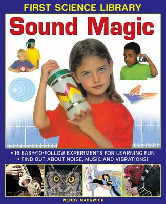 First Science Library: Sound Magic: 16 Easy-to-follow Experiments for Learning Fun. Find out About Noise, Music and Vibrations! (Hardback)