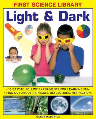 First Science Library: Light & Dark: 16 Easy-to-follow Experiments for Learning Fun. Find out About Rainbows, Reflections, Refraction! (Hardback)