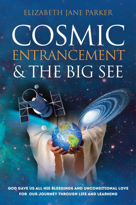 Cosmic Entrancement & the Big See: God Gave Us All His Blessings and Unconditional Love for Our Journey Through Life and Learning (Paperback)