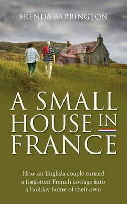 A Small House in France: How an English Couple Turned a Neglected French Cottage, an Acre of Land and a Walnut Orchard into a Holiday Retreat (Paperback)