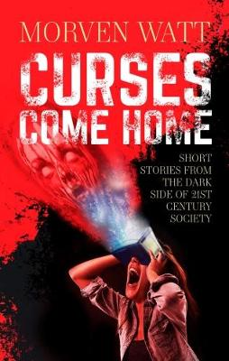 Curses Come Home: SHORT STORIES FROM THE DARK SIDE OF 21ST CENTURY SOCIETY (Paperback)