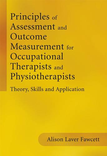 Principles of Assessment and Outcome Measurement for Occupational Therapists and Physiotherapists: Theory, Skills and Application (Paperback)