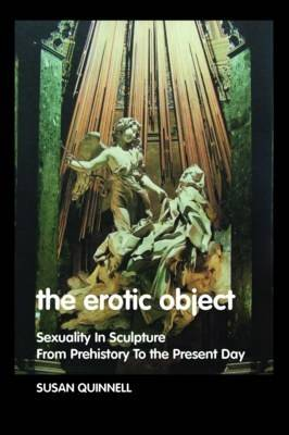 The Erotic Object: Sexuality In Sculpture From Prehistory To the Present Day (Hardback)