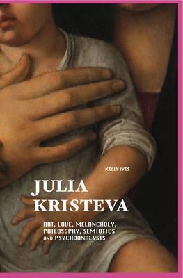 Julia Kristeva: Art, Love, Melancholy, Philosophy, Semiotics and Psychoanalysis - European Writers (Hardback)