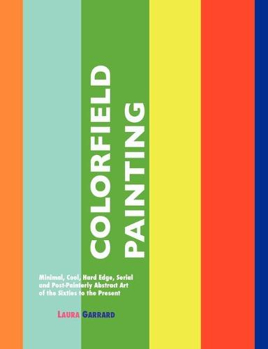 Colorfield Painting: Minimal, Cool, Hard Edge, Serial and Post-Painterly Abstract Art of the Sixties to the Present (Paperback)