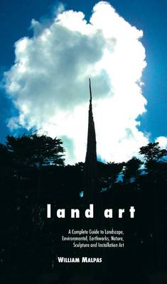 Land Art: A Complete Guide to Landscape, Environmental, Earthworks, Nature, Sculpture and Installation Art (Paperback)