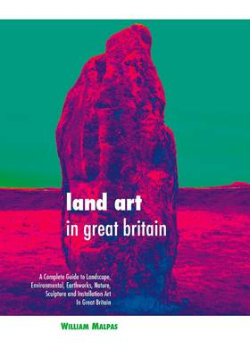 Land Art in Great Britain: A Complete Guide to Landscape, Environmental, Earthworks, Nature, Sculpture and Installation Art in Great Britain (Hardback)