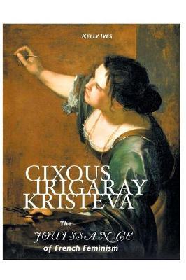 Cixous, Irigaray, Kristeva: The Jouissance of French Feminism (Paperback)