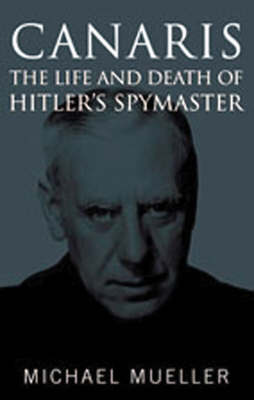 Canaris: The Life and Death of Hitler's Spymaster (Hardback)