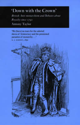 'Down with the Crown': British Anti-Monarchism and Debates about Royalty Since 1790 (Hardback)