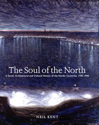 The Soul of the North: A Social, Architectural and Cultural History of the Nordic Countries,1700-1940 (Paperback)