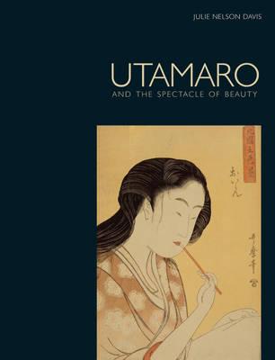 Utamaro: and the Spectacle of Beauty (Hardback)