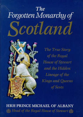 The Forgotten Monarchy of Scotland: The True Story of the Royal House of Stewart and the Hidden Lineage of the Kings and Queens of Scots (Hardback)