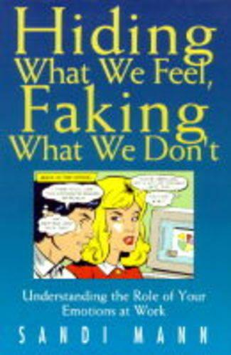 Hiding What We Feel, Faking What We Don't: How to Mange the Power of Your Emotions at Work (Hardback)