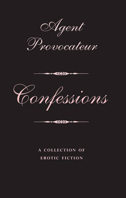 Agent Provocateur: Confessions: A Collection of Erotic Fiction - Agent Provocateur (Hardback)
