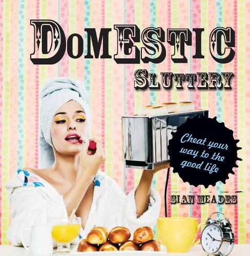 Domestic Sluttery: Cheat your way to the good life (Hardback)