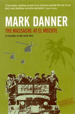 The Massacre At El Mozote: A Parable Of The Cold War - Classics of Reportage S. (Paperback)