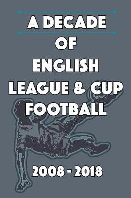 A Decade of English League & Cup Football 2008-2018 (Paperback)