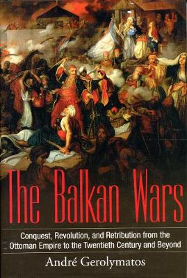 The Balkan Wars: Conquest, Revolution, and Retribution from the Ottoman Empire to the Twentieth Century and Beyond (Hardback)