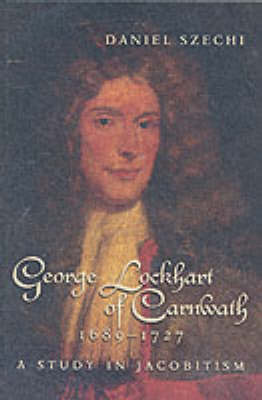 George Lockhart of Carnwath, 1689-1727: A Study in Jacobitism (Paperback)