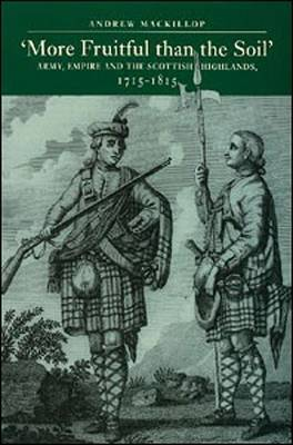 More Fruitful Than the Soil: Army, Empire and the Scottish Highlands, 1715-1815 (Paperback)