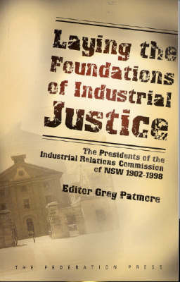 Laying the Foundations of Industrial Justice: the Presidents of the Industrial Relations Commission of NSW, 1902-1998 (Paperback)