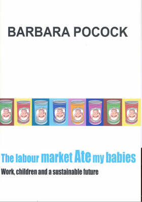 The Labour Market Ate My Babies: Work, children and a sustainable future (Paperback)